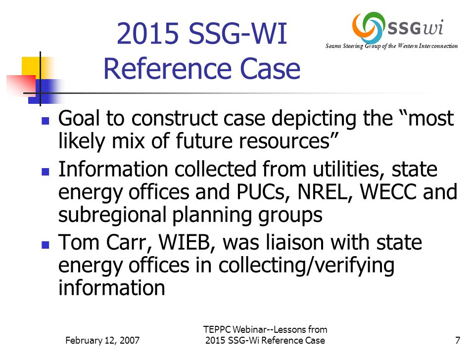 Seams Steering Group of the Western Interconnection February 12, 2007 TEPPC Webinar--Lessons from 2015 SSG-Wi Reference Case7 2015 SSG-WI Reference Case Goal to construct case depicting the most likely mix of future resources Information collected from utilities, state energy offices and PUCs, NREL, WECC and subregional planning groups Tom Carr, WIEB, was liaison with state energy offices in collecting/verifying information