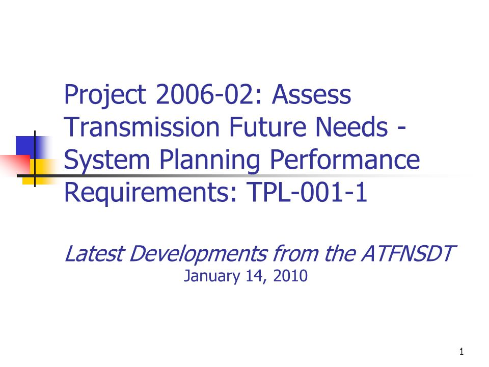 1 Project 2006-02: Assess Transmission Future Needs - System Planning Performance Requirements: TPL-001-1 Latest Developments from the ATFNSDT January