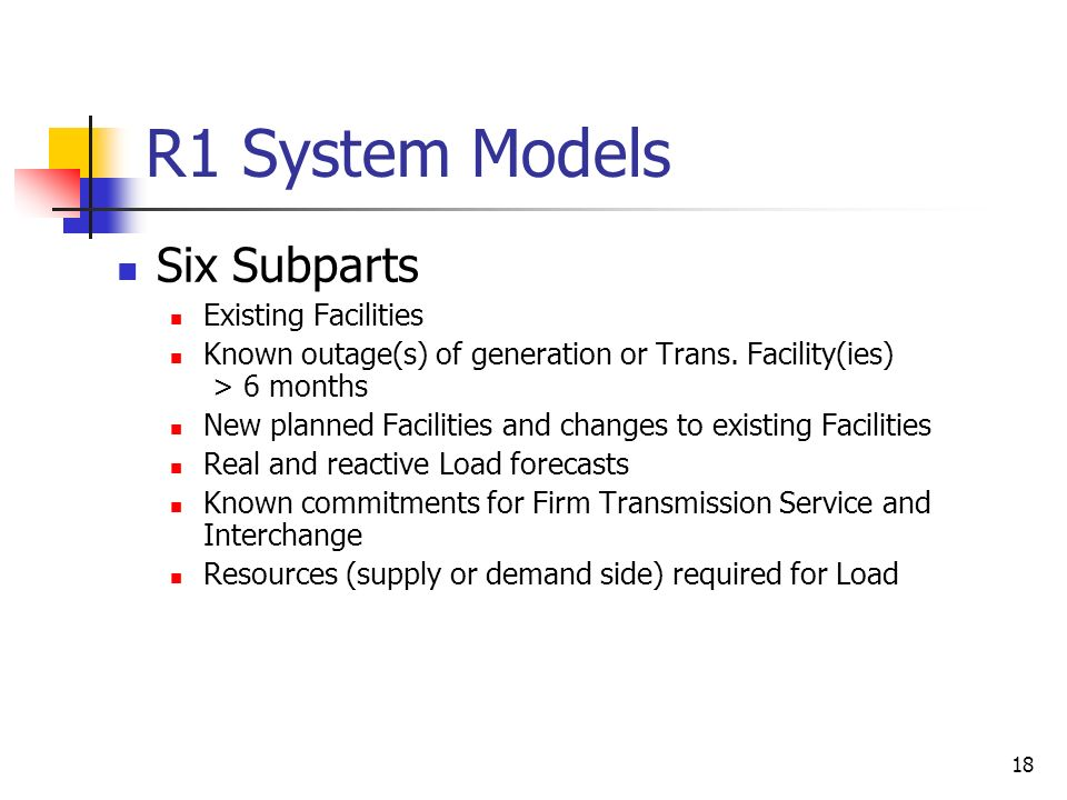 18 R1 System Models Six Subparts Existing Facilities Known outage(s) of generation or Trans. Facility(ies) > 6 months New planned Facilities and chang