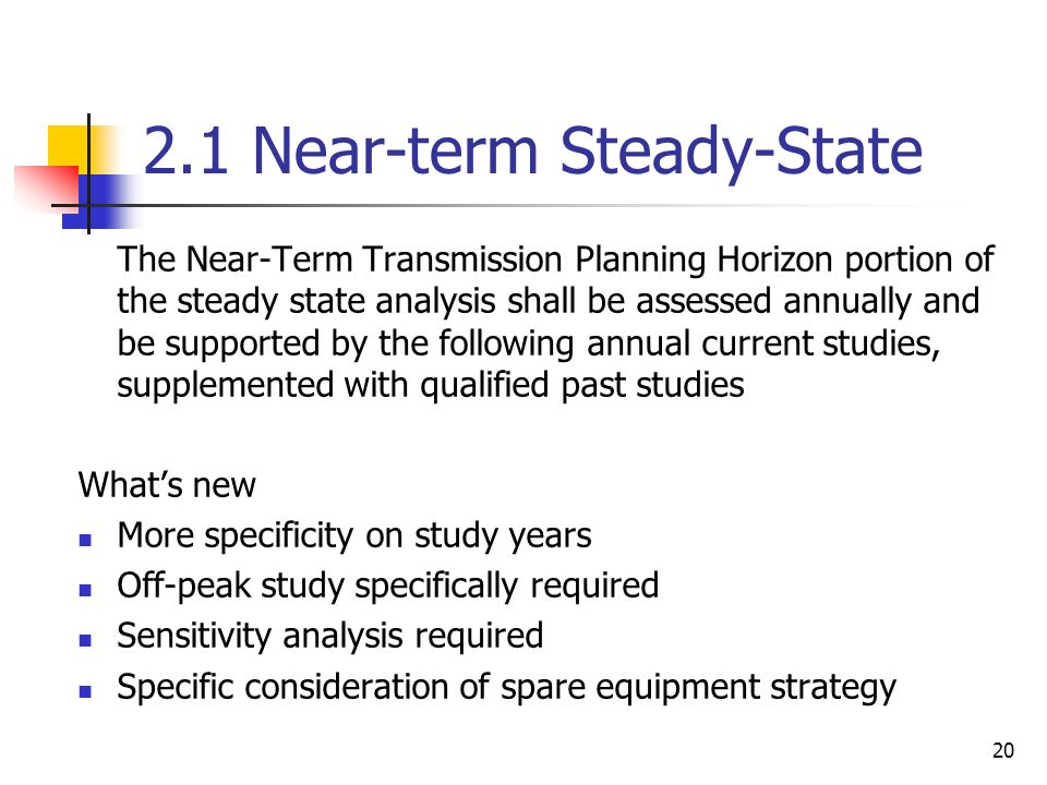 20 2.1 Near-term Steady-State The Near-Term Transmission Planning Horizon portion of the steady state analysis shall be assessed annually and be supported by the following annual current studies, supplemented with qualified past studies Whats new More specificity on study years Off-peak study specifically required Sensitivity analysis required Specific consideration of spare equipment strategy