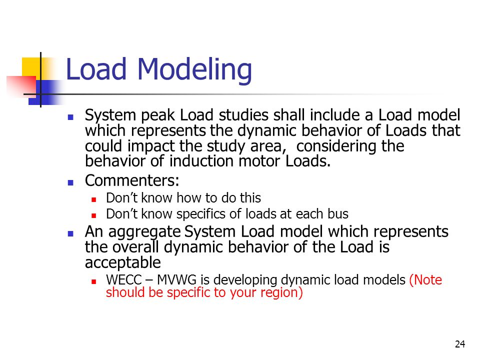 24 Load Modeling System peak Load studies shall include a Load model which represents the dynamic behavior of Loads that could impact the study area,