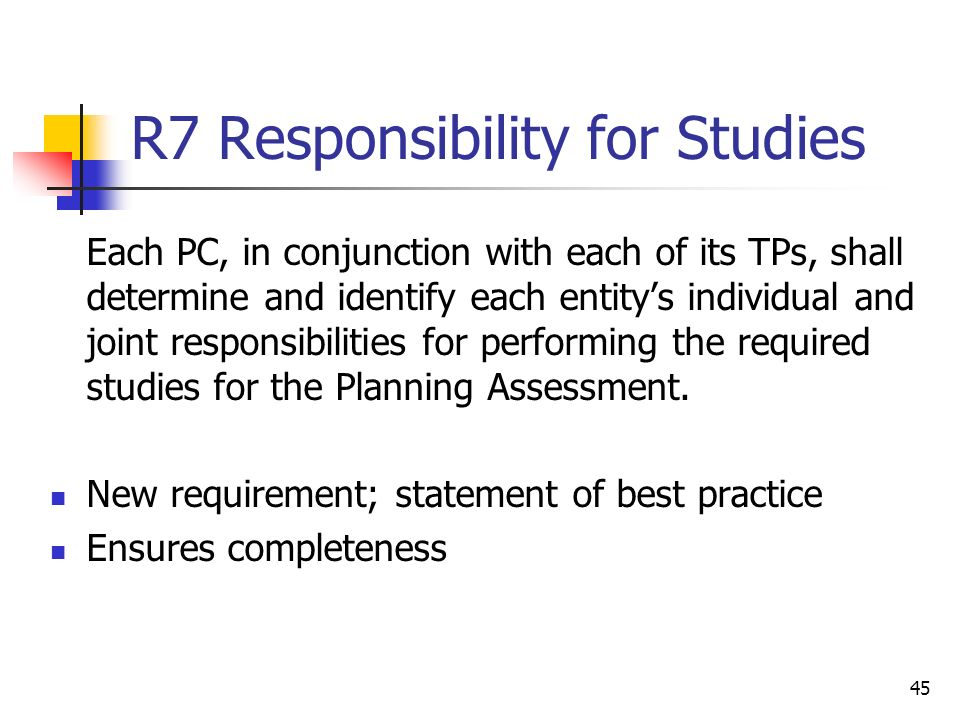 45 R7 Responsibility for Studies Each PC, in conjunction with each of its TPs, shall determine and identify each entitys individual and joint responsibilities for performing the required studies for the Planning Assessment.