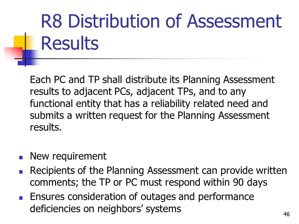 46 R8 Distribution of Assessment Results Each PC and TP shall distribute its Planning Assessment results to adjacent PCs, adjacent TPs, and to any fun