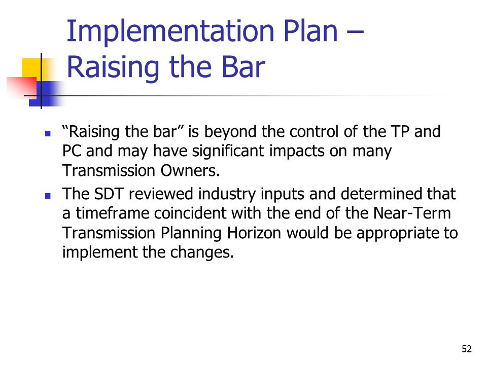 52 Implementation Plan – Raising the Bar Raising the bar is beyond the control of the TP and PC and may have significant impacts on many Transmission Owners.