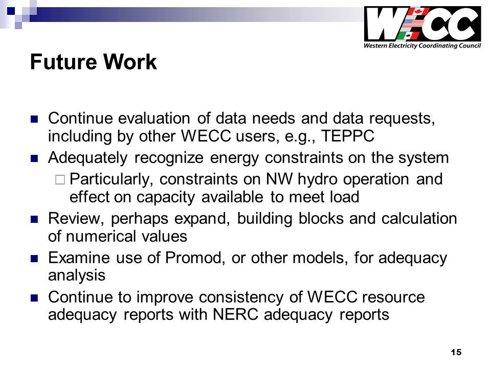15 Future Work Continue evaluation of data needs and data requests, including by other WECC users, e.g., TEPPC Adequately recognize energy constraints on the system Particularly, constraints on NW hydro operation and effect on capacity available to meet load Review, perhaps expand, building blocks and calculation of numerical values Examine use of Promod, or other models, for adequacy analysis Continue to improve consistency of WECC resource adequacy reports with NERC adequacy reports