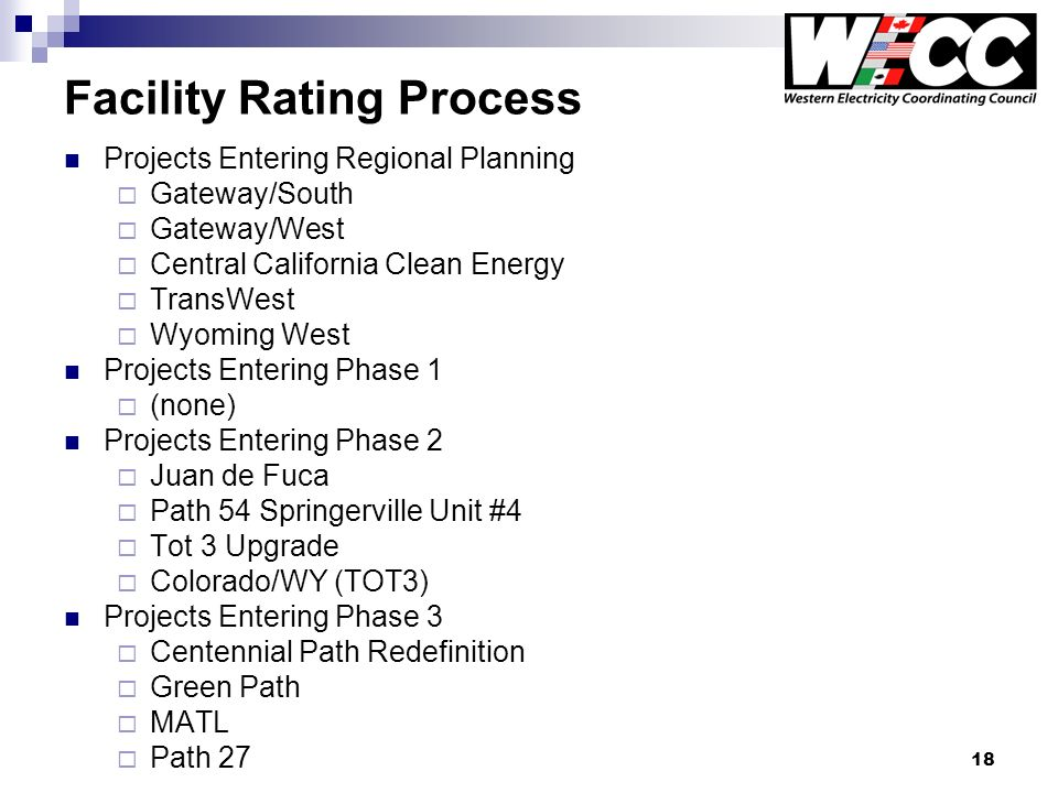 18 Facility Rating Process Projects Entering Regional Planning Gateway/South Gateway/West Central California Clean Energy TransWest Wyoming West Projects Entering Phase 1 (none) Projects Entering Phase 2 Juan de Fuca Path 54 Springerville Unit #4 Tot 3 Upgrade Colorado/WY (TOT3) Projects Entering Phase 3 Centennial Path Redefinition Green Path MATL Path 27