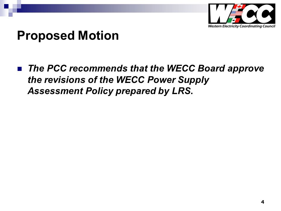 4 Proposed Motion The PCC recommends that the WECC Board approve the revisions of the WECC Power Supply Assessment Policy prepared by LRS.