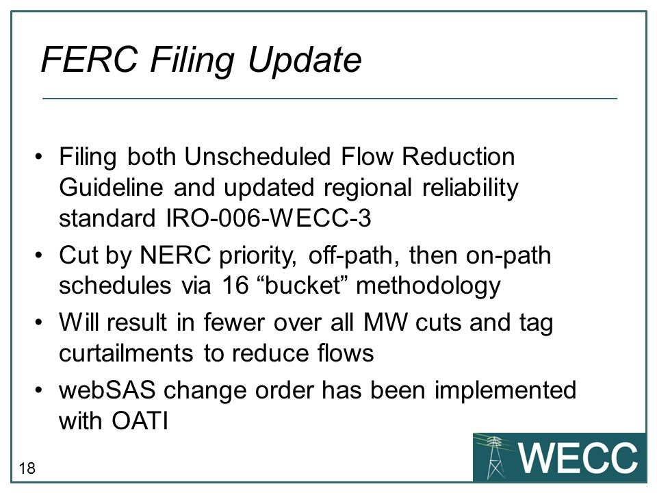 18 FERC Filing Update Filing both Unscheduled Flow Reduction Guideline and updated regional reliability standard IRO-006-WECC-3 Cut by NERC priority,