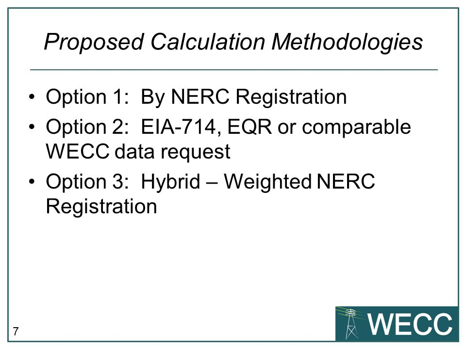 7 Proposed Calculation Methodologies Option 1: By NERC Registration Option 2: EIA-714, EQR or comparable WECC data request Option 3: Hybrid – Weighted