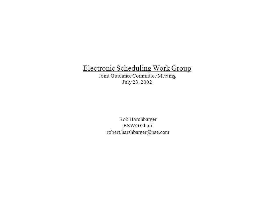 Electronic Scheduling Work Group Joint Guidance Committee Meeting July 23, 2002 Bob Harshbarger ESWG Chair robert.harshbarger@pse.com