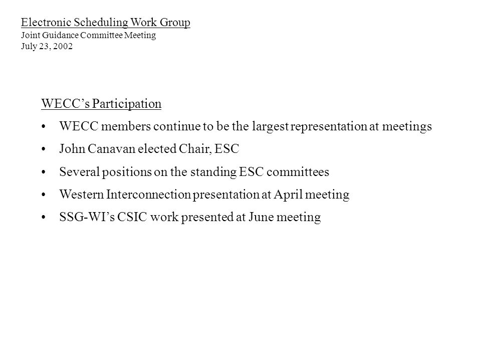Electronic Scheduling Work Group Joint Guidance Committee Meeting July 23, 2002 WECCs Participation WECC members continue to be the largest representation at meetings John Canavan elected Chair, ESC Several positions on the standing ESC committees Western Interconnection presentation at April meeting SSG-WIs CSIC work presented at June meeting