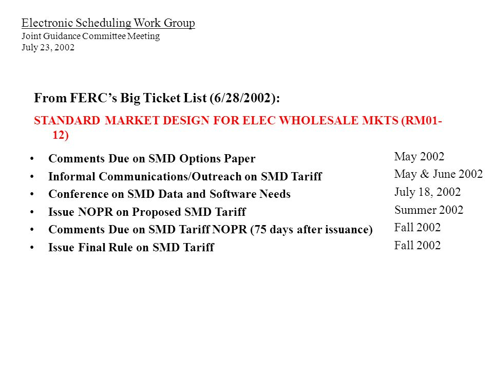 Electronic Scheduling Work Group Joint Guidance Committee Meeting July 23, 2002 From FERCs Big Ticket List (6/28/2002): STANDARD MARKET DESIGN FOR ELEC WHOLESALE MKTS (RM01- 12) Comments Due on SMD Options Paper Informal Communications/Outreach on SMD Tariff Conference on SMD Data and Software Needs Issue NOPR on Proposed SMD Tariff Comments Due on SMD Tariff NOPR (75 days after issuance) Issue Final Rule on SMD Tariff May 2002 May & June 2002 July 18, 2002 Summer 2002 Fall 2002