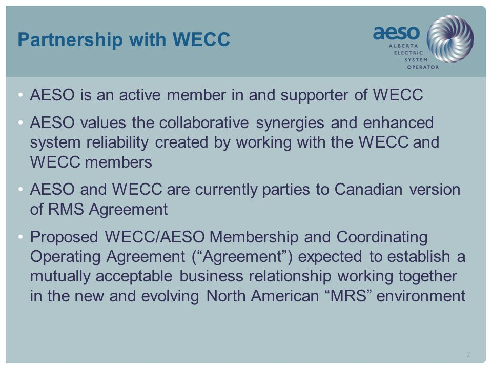 2 Partnership with WECC AESO is an active member in and supporter of WECC AESO values the collaborative synergies and enhanced system reliability created by working with the WECC and WECC members AESO and WECC are currently parties to Canadian version of RMS Agreement Proposed WECC/AESO Membership and Coordinating Operating Agreement (Agreement) expected to establish a mutually acceptable business relationship working together in the new and evolving North American MRS environment