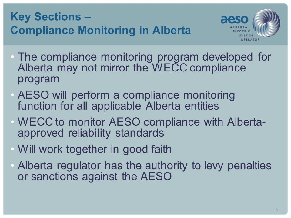 6 Key Sections – Compliance Monitoring in Alberta The compliance monitoring program developed for Alberta may not mirror the WECC compliance program AESO will perform a compliance monitoring function for all applicable Alberta entities WECC to monitor AESO compliance with Alberta- approved reliability standards Will work together in good faith Alberta regulator has the authority to levy penalties or sanctions against the AESO