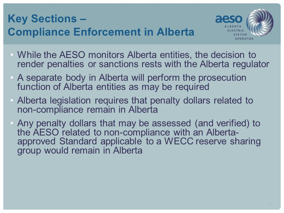 7 Key Sections – Compliance Enforcement in Alberta While the AESO monitors Alberta entities, the decision to render penalties or sanctions rests with the Alberta regulator A separate body in Alberta will perform the prosecution function of Alberta entities as may be required Alberta legislation requires that penalty dollars related to non-compliance remain in Alberta Any penalty dollars that may be assessed (and verified) to the AESO related to non-compliance with an Alberta- approved Standard applicable to a WECC reserve sharing group would remain in Alberta