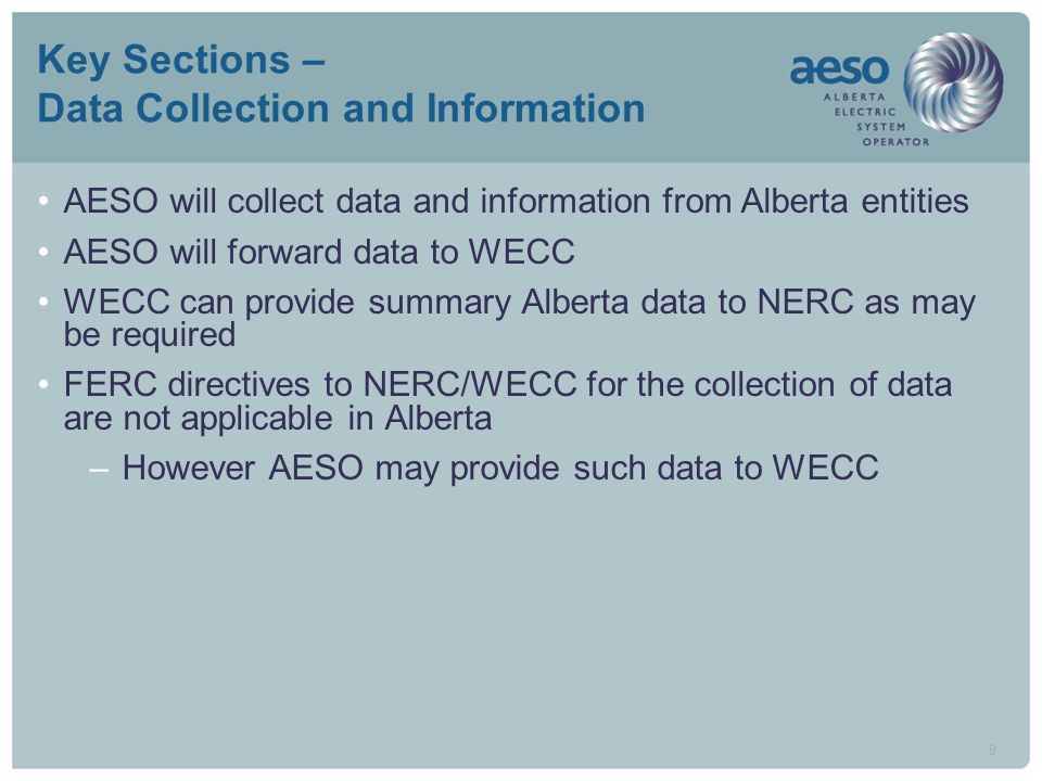 9 Key Sections – Data Collection and Information AESO will collect data and information from Alberta entities AESO will forward data to WECC WECC can provide summary Alberta data to NERC as may be required FERC directives to NERC/WECC for the collection of data are not applicable in Alberta –However AESO may provide such data to WECC