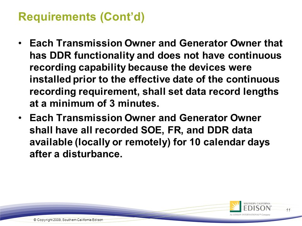 © Copyright 2009, Southern California Edison 11 Requirements (Contd) Each Transmission Owner and Generator Owner that has DDR functionality and does n