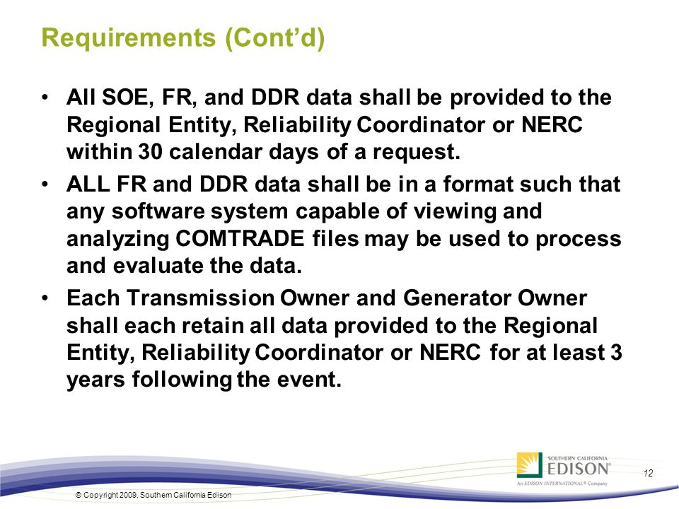 © Copyright 2009, Southern California Edison 12 Requirements (Contd) All SOE, FR, and DDR data shall be provided to the Regional Entity, Reliability C