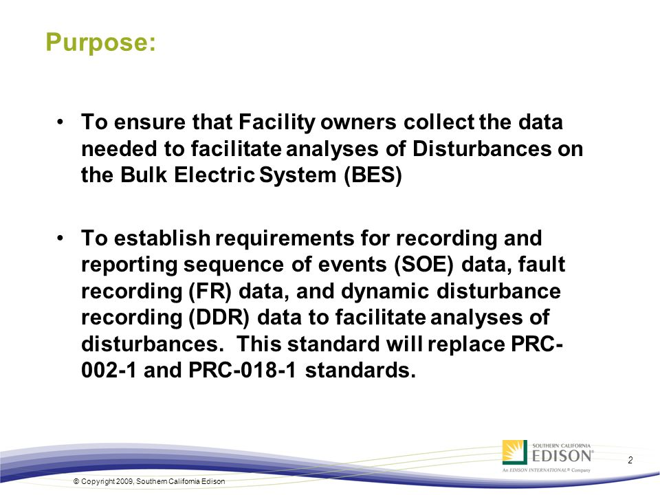 © Copyright 2009, Southern California Edison 2 Purpose: To ensure that Facility owners collect the data needed to facilitate analyses of Disturbances