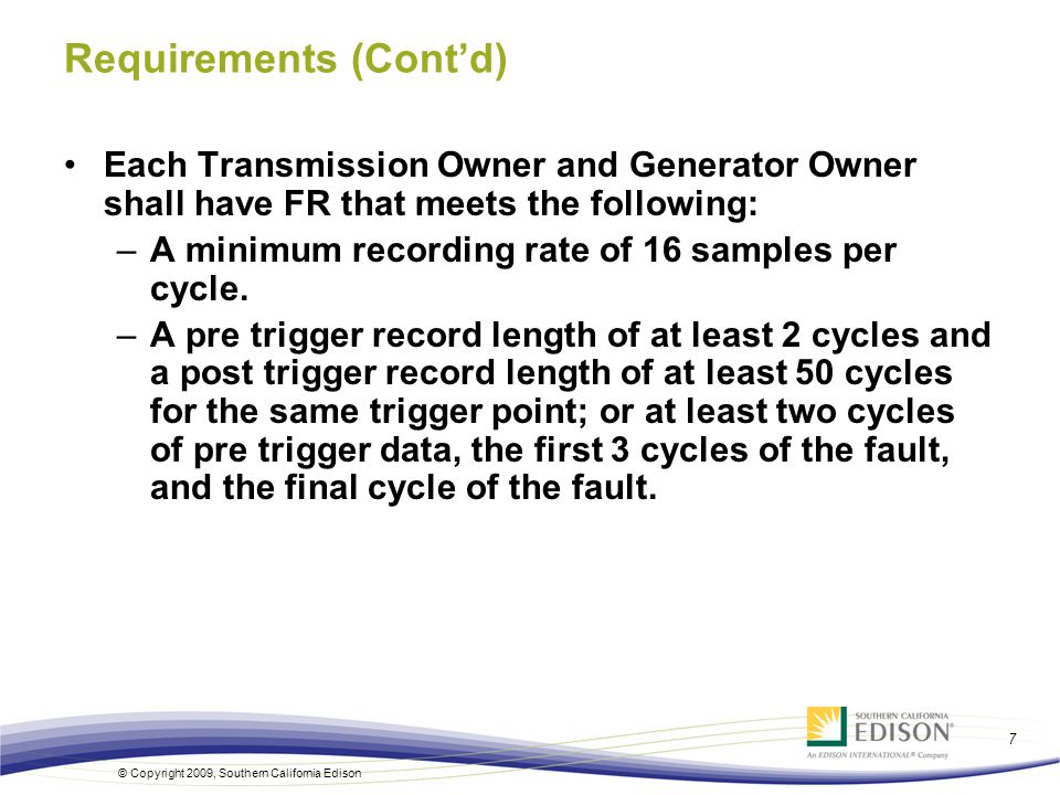 © Copyright 2009, Southern California Edison 7 Requirements (Contd) Each Transmission Owner and Generator Owner shall have FR that meets the following