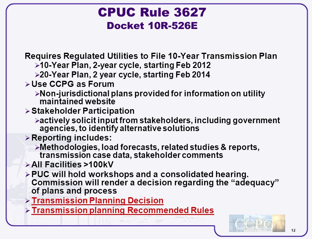 12 CPUC Rule 3627 Docket 10R-526E Requires Regulated Utilities to File 10-Year Transmission Plan 10-Year Plan, 2-year cycle, starting Feb 2012 20-Year Plan, 2 year cycle, starting Feb 2014 Use CCPG as Forum Non-jurisdictional plans provided for information on utility maintained website Stakeholder Participation actively solicit input from stakeholders, including government agencies, to identify alternative solutions Reporting includes: Methodologies, load forecasts, related studies & reports, transmission case data, stakeholder comments All Facilities >100kV PUC will hold workshops and a consolidated hearing.