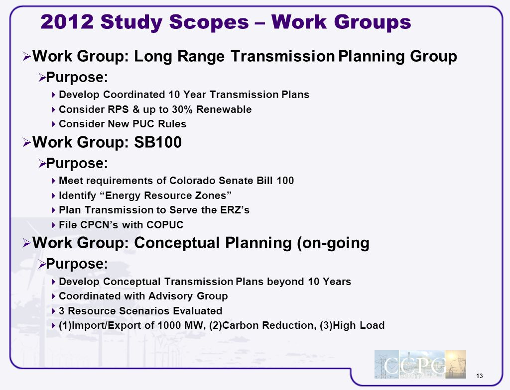 13 2012 Study Scopes – Work Groups Work Group: Long Range Transmission Planning Group Purpose: Develop Coordinated 10 Year Transmission Plans Consider RPS & up to 30% Renewable Consider New PUC Rules Work Group: SB100 Purpose: Meet requirements of Colorado Senate Bill 100 Identify Energy Resource Zones Plan Transmission to Serve the ERZs File CPCNs with COPUC Work Group: Conceptual Planning (on-going Purpose: Develop Conceptual Transmission Plans beyond 10 Years Coordinated with Advisory Group 3 Resource Scenarios Evaluated (1)Import/Export of 1000 MW, (2)Carbon Reduction, (3)High Load
