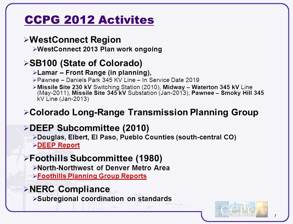 7 CCPG 2012 Activites WestConnect Region WestConnect 2013 Plan work ongoing SB100 (State of Colorado) Lamar – Front Range (in planning), Pawnee – Daniels Park 345 KV Line – In Service Date 2019 Missile Site 230 kV Switching Station (2010), Midway – Waterton 345 kV Line (May-2011), Missile Site 345 kV Substation (Jan-2013), Pawnee – Smoky Hill 345 kV Line (Jan-2013) Colorado Long-Range Transmission Planning Group DEEP Subcommittee (2010) Douglas, Elbert, El Paso, Pueblo Counties (south-central CO) DEEP Report Foothills Subcommittee (1980) North-Northwest of Denver Metro Area Foothills Planning Group Reports NERC Compliance Subregional coordination on standards