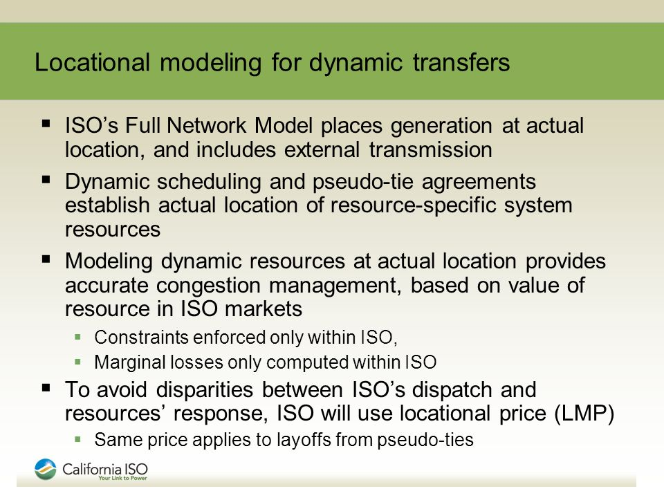 Locational modeling for dynamic transfers ISOs Full Network Model places generation at actual location, and includes external transmission Dynamic scheduling and pseudo-tie agreements establish actual location of resource-specific system resources Modeling dynamic resources at actual location provides accurate congestion management, based on value of resource in ISO markets Constraints enforced only within ISO, Marginal losses only computed within ISO To avoid disparities between ISOs dispatch and resources response, ISO will use locational price (LMP) Same price applies to layoffs from pseudo-ties