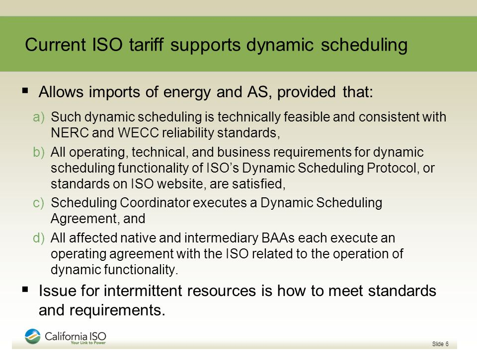 Current ISO tariff supports dynamic scheduling Allows imports of energy and AS, provided that: a)Such dynamic scheduling is technically feasible and consistent with NERC and WECC reliability standards, b)All operating, technical, and business requirements for dynamic scheduling functionality of ISOs Dynamic Scheduling Protocol, or standards on ISO website, are satisfied, c)Scheduling Coordinator executes a Dynamic Scheduling Agreement, and d)All affected native and intermediary BAAs each execute an operating agreement with the ISO related to the operation of dynamic functionality.