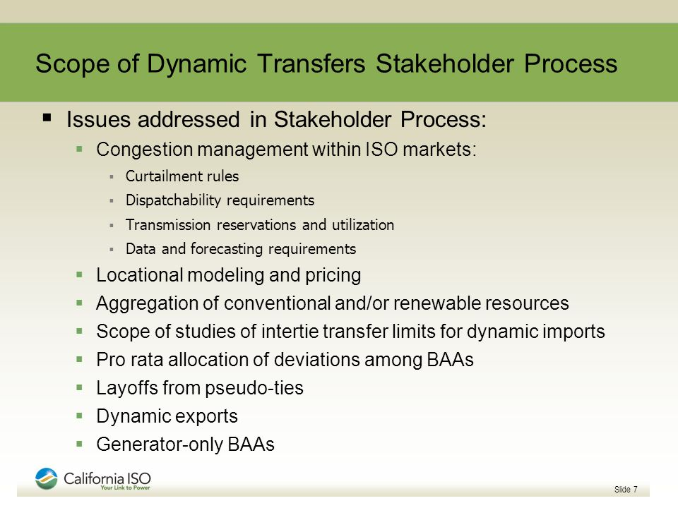 Slide 7 Scope of Dynamic Transfers Stakeholder Process Issues addressed in Stakeholder Process: Congestion management within ISO markets: Curtailment rules Dispatchability requirements Transmission reservations and utilization Data and forecasting requirements Locational modeling and pricing Aggregation of conventional and/or renewable resources Scope of studies of intertie transfer limits for dynamic imports Pro rata allocation of deviations among BAAs Layoffs from pseudo-ties Dynamic exports Generator-only BAAs