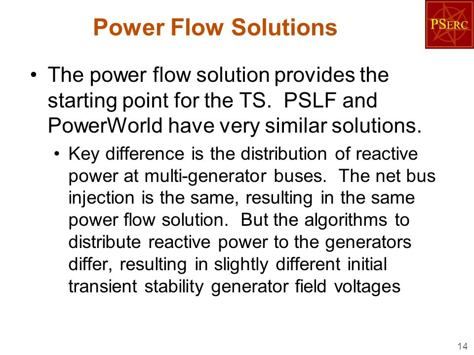 Power Flow Solutions The power flow solution provides the starting point for the TS. PSLF and PowerWorld have very similar solutions. Key difference i