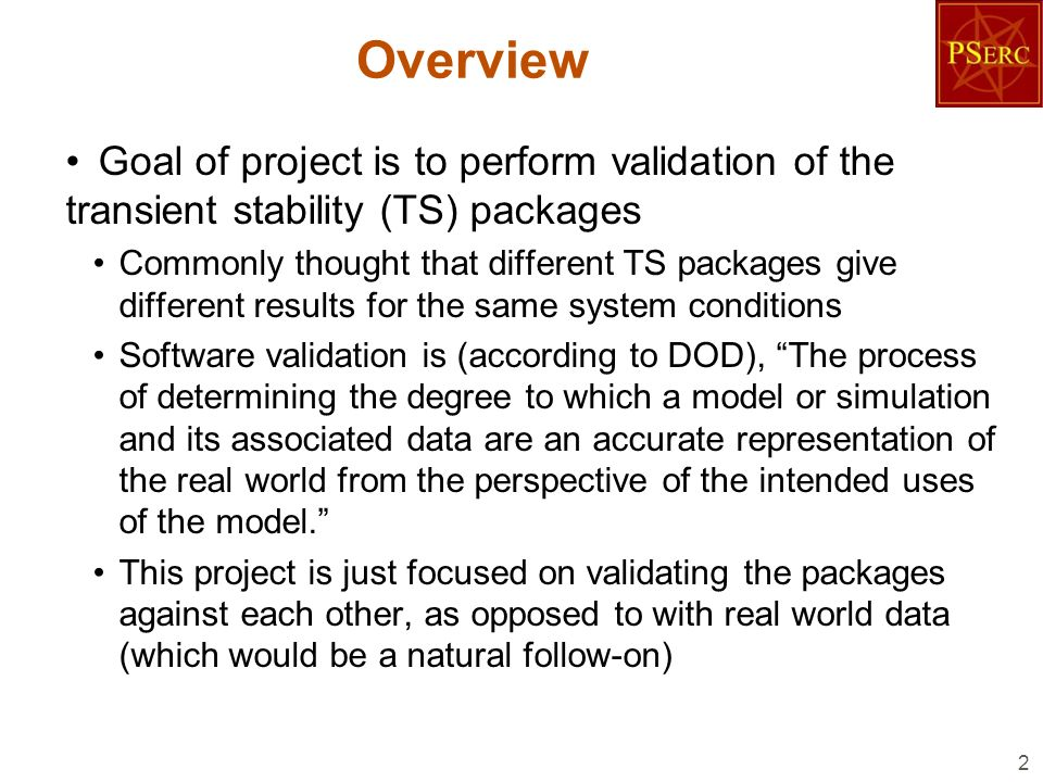 Overview Goal of project is to perform validation of the transient stability (TS) packages Commonly thought that different TS packages give different