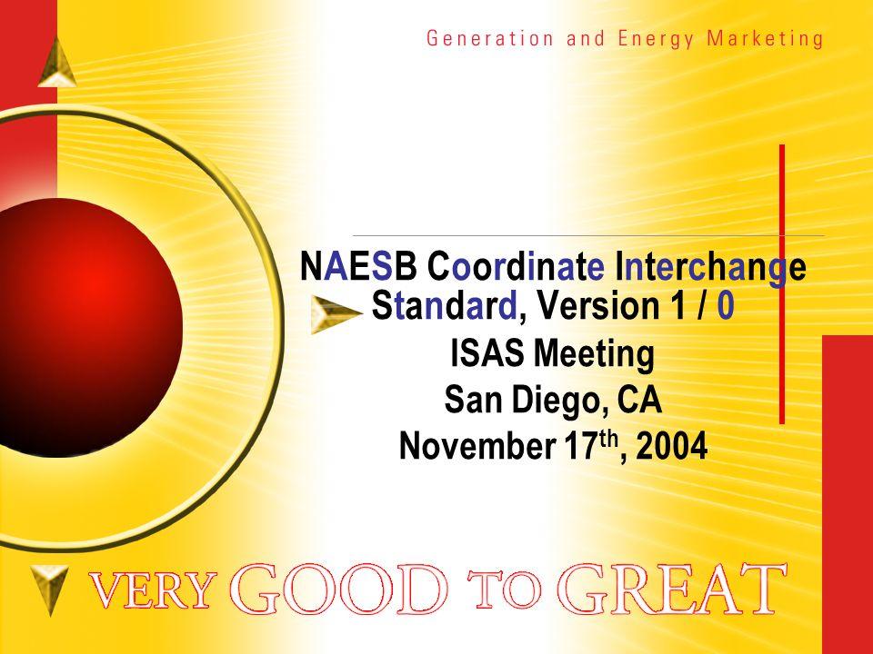 NAESB Coordinate Interchange Standard, Version 1 / 0 ISAS Meeting San Diego, CA November 17 th, 2004