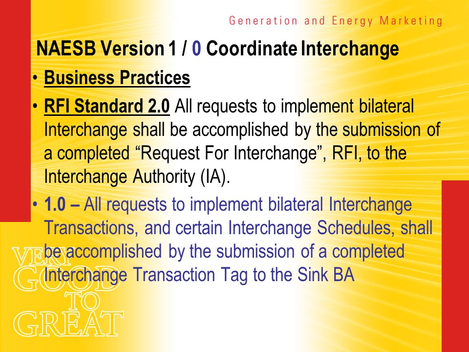 NAESB Version 1 / 0 Coordinate Interchange Business Practices RFI Standard 2.0 All requests to implement bilateral Interchange shall be accomplished b