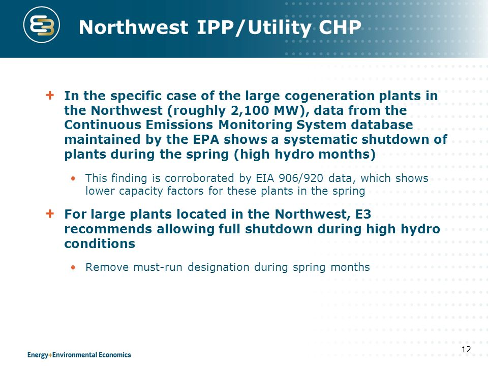 Northwest IPP/Utility CHP In the specific case of the large cogeneration plants in the Northwest (roughly 2,100 MW), data from the Continuous Emissions Monitoring System database maintained by the EPA shows a systematic shutdown of plants during the spring (high hydro months) This finding is corroborated by EIA 906/920 data, which shows lower capacity factors for these plants in the spring For large plants located in the Northwest, E3 recommends allowing full shutdown during high hydro conditions Remove must-run designation during spring months 12
