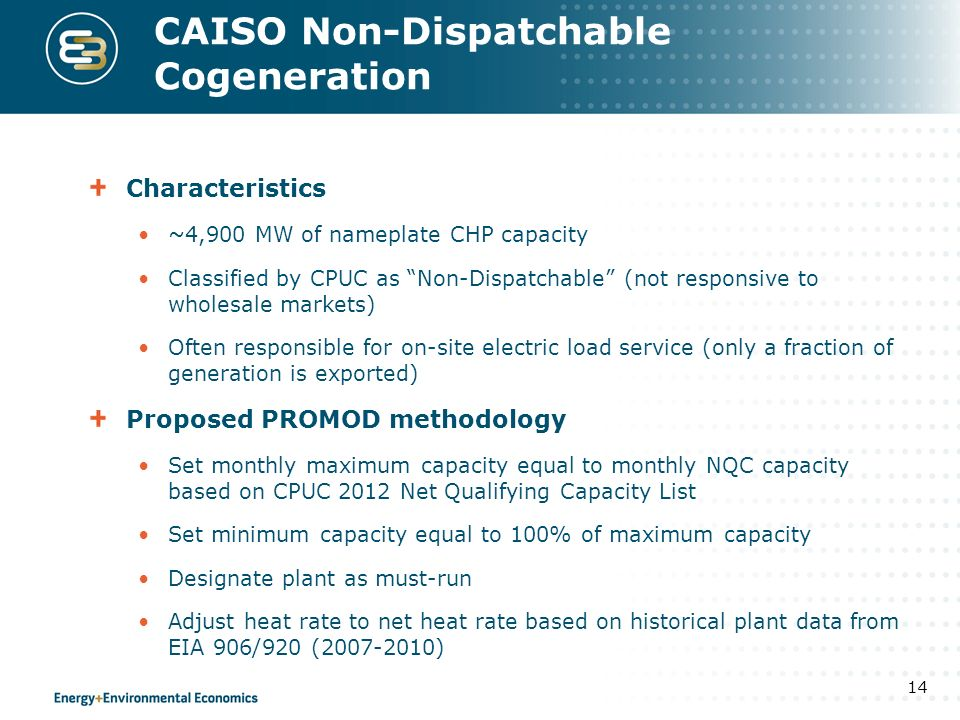 CAISO Non-Dispatchable Cogeneration Characteristics ~4,900 MW of nameplate CHP capacity Classified by CPUC as Non-Dispatchable (not responsive to wholesale markets) Often responsible for on-site electric load service (only a fraction of generation is exported) Proposed PROMOD methodology Set monthly maximum capacity equal to monthly NQC capacity based on CPUC 2012 Net Qualifying Capacity List Set minimum capacity equal to 100% of maximum capacity Designate plant as must-run Adjust heat rate to net heat rate based on historical plant data from EIA 906/920 ( ) 14