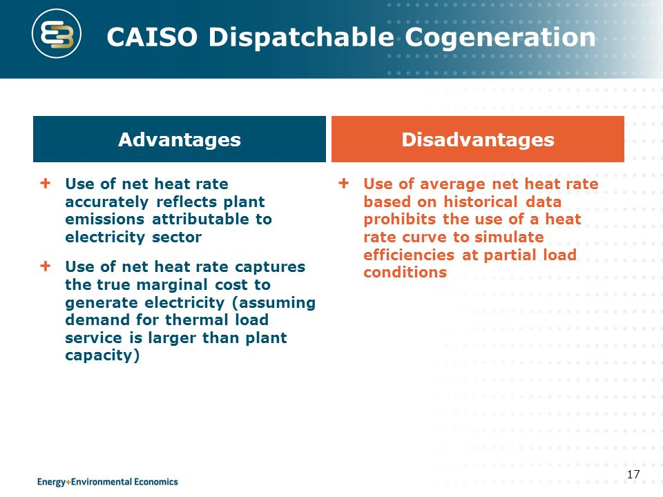 CAISO Dispatchable Cogeneration 17 Advantages Use of net heat rate accurately reflects plant emissions attributable to electricity sector Use of net heat rate captures the true marginal cost to generate electricity (assuming demand for thermal load service is larger than plant capacity) Disadvantages Use of average net heat rate based on historical data prohibits the use of a heat rate curve to simulate efficiencies at partial load conditions