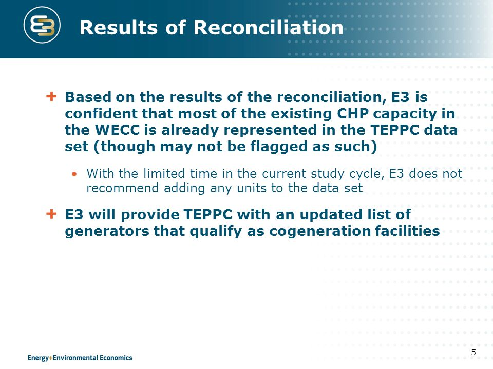 Results of Reconciliation Based on the results of the reconciliation, E3 is confident that most of the existing CHP capacity in the WECC is already represented in the TEPPC data set (though may not be flagged as such) With the limited time in the current study cycle, E3 does not recommend adding any units to the data set E3 will provide TEPPC with an updated list of generators that qualify as cogeneration facilities 5