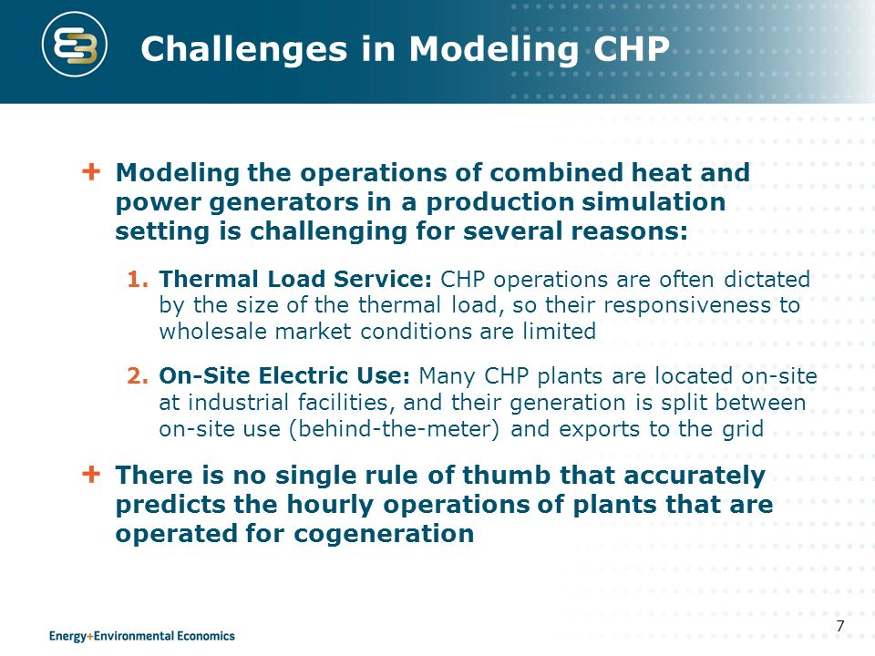 Challenges in Modeling CHP Modeling the operations of combined heat and power generators in a production simulation setting is challenging for several reasons: 1.Thermal Load Service: CHP operations are often dictated by the size of the thermal load, so their responsiveness to wholesale market conditions are limited 2.On-Site Electric Use: Many CHP plants are located on-site at industrial facilities, and their generation is split between on-site use (behind-the-meter) and exports to the grid There is no single rule of thumb that accurately predicts the hourly operations of plants that are operated for cogeneration 7