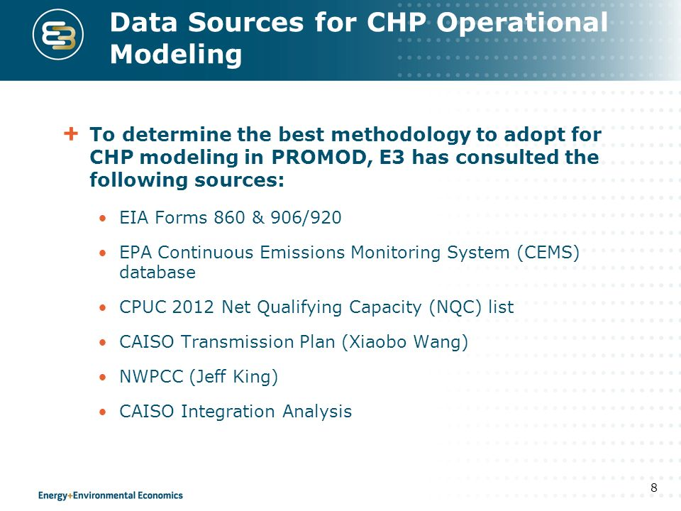 Data Sources for CHP Operational Modeling To determine the best methodology to adopt for CHP modeling in PROMOD, E3 has consulted the following sources: EIA Forms 860 & 906/920 EPA Continuous Emissions Monitoring System (CEMS) database CPUC 2012 Net Qualifying Capacity (NQC) list CAISO Transmission Plan (Xiaobo Wang) NWPCC (Jeff King) CAISO Integration Analysis 8