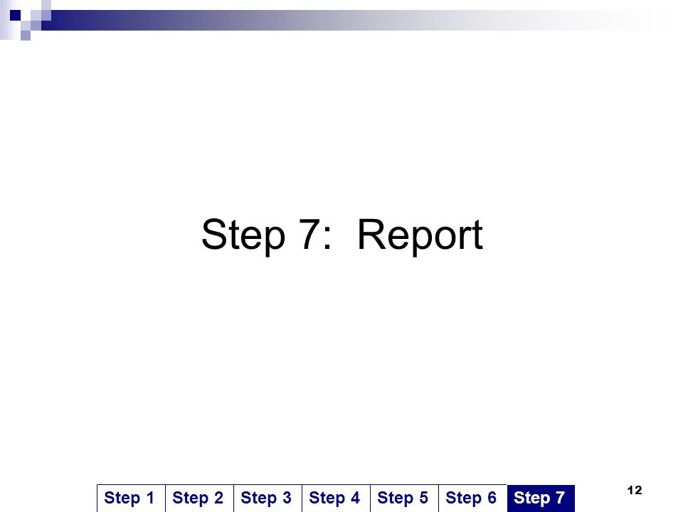 12 Step 7: Report Step 1Step 2Step 3Step 4Step 5Step 6Step 7