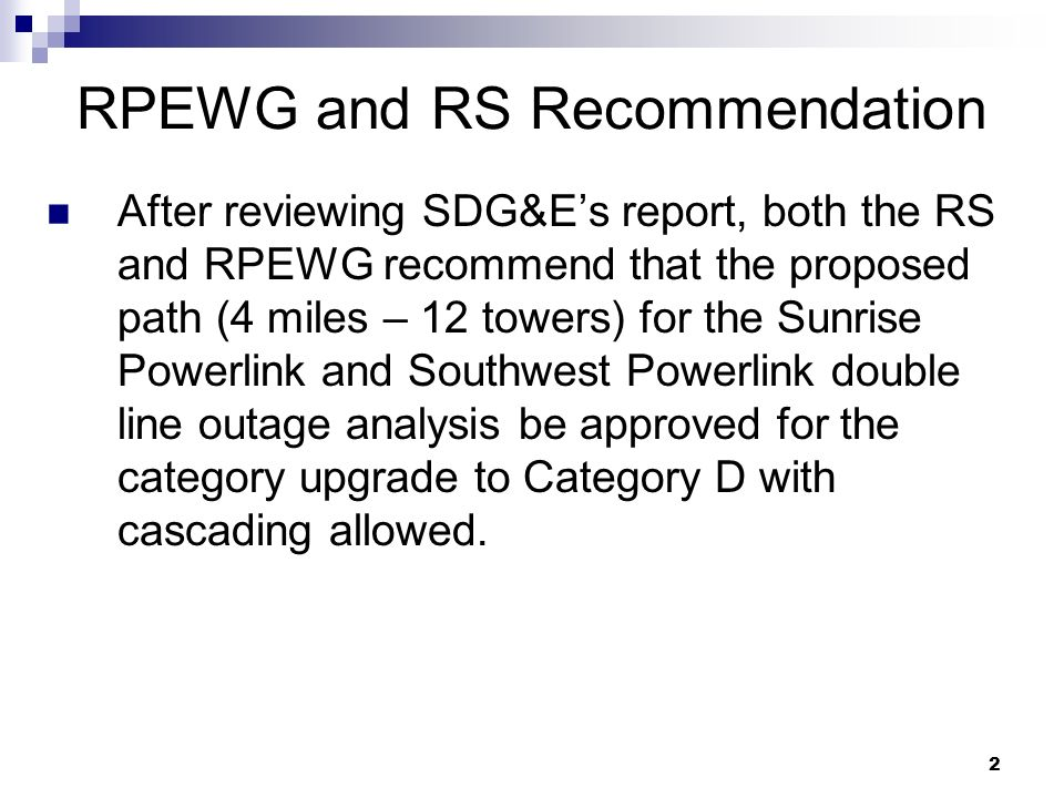 2 RPEWG and RS Recommendation After reviewing SDG&Es report, both the RS and RPEWG recommend that the proposed path (4 miles – 12 towers) for the Sunrise Powerlink and Southwest Powerlink double line outage analysis be approved for the category upgrade to Category D with cascading allowed.