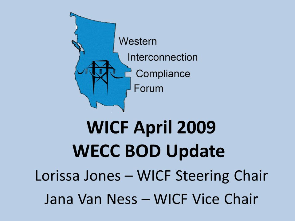 WICF April 2009 WECC BOD Update Lorissa Jones – WICF Steering Chair Jana Van Ness – WICF Vice Chair