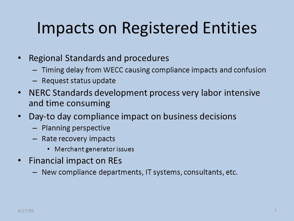 4/27/097 Impacts on Registered Entities Regional Standards and procedures – Timing delay from WECC causing compliance impacts and confusion – Request
