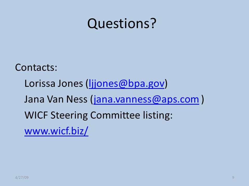 4/27/099 Questions? Contacts: Lorissa Jones (ljjones@bpa.gov)ljjones@bpa.gov Jana Van Ness (jana.vanness@aps.com )jana.vanness@aps.com WICF Steering C