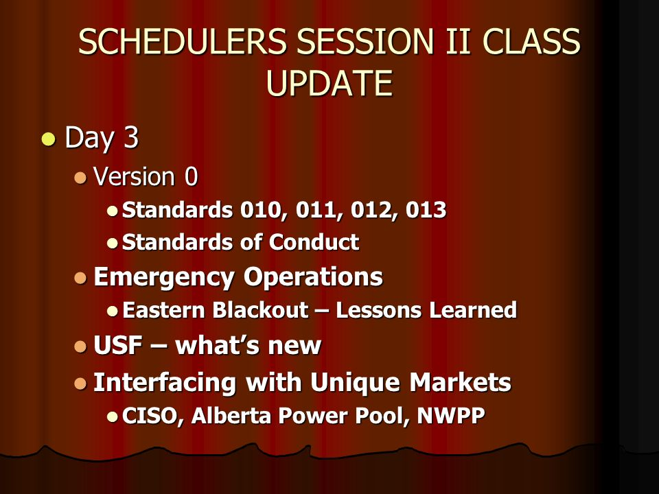 SCHEDULERS SESSION II CLASS UPDATE Day 3 Day 3 Version 0 Version 0 Standards 010, 011, 012, 013 Standards 010, 011, 012, 013 Standards of Conduct Standards of Conduct Emergency Operations Emergency Operations Eastern Blackout – Lessons Learned Eastern Blackout – Lessons Learned USF – whats new USF – whats new Interfacing with Unique Markets Interfacing with Unique Markets CISO, Alberta Power Pool, NWPP CISO, Alberta Power Pool, NWPP