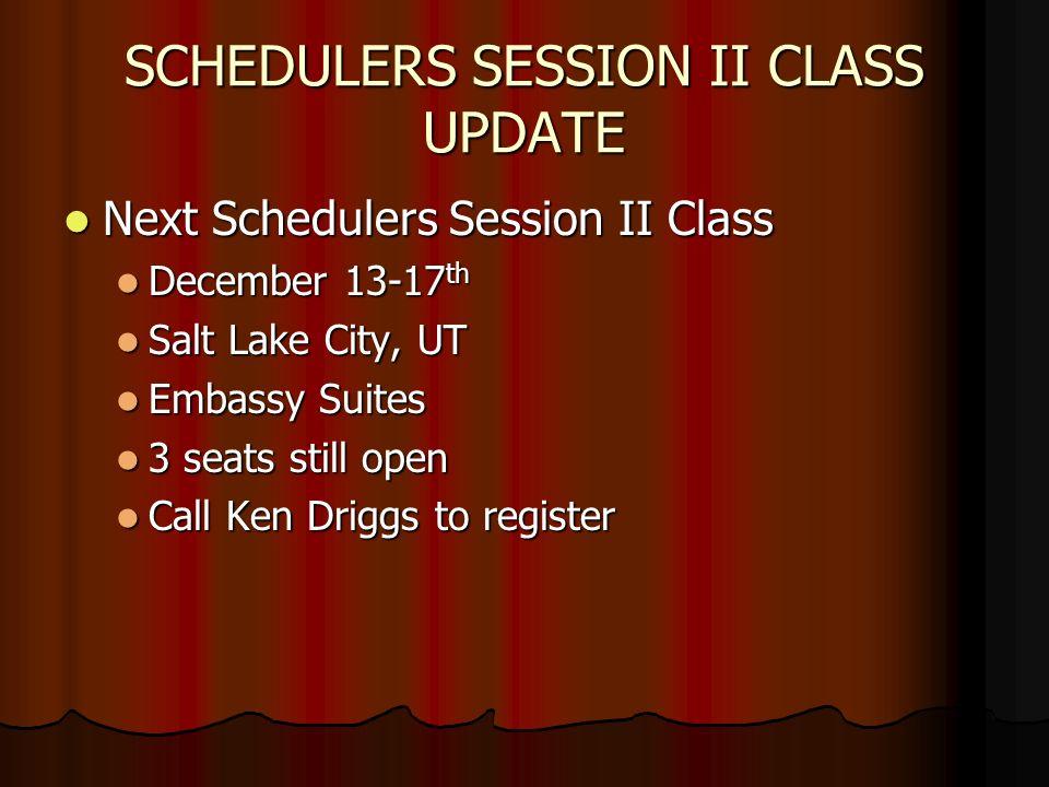 SCHEDULERS SESSION II CLASS UPDATE Next Schedulers Session II Class Next Schedulers Session II Class December 13-17 th December 13-17 th Salt Lake City, UT Salt Lake City, UT Embassy Suites Embassy Suites 3 seats still open 3 seats still open Call Ken Driggs to register Call Ken Driggs to register