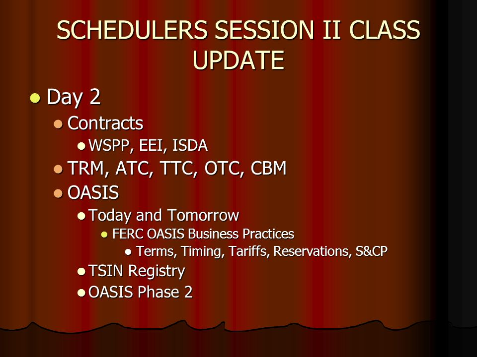 SCHEDULERS SESSION II CLASS UPDATE Day 2 Day 2 Contracts Contracts WSPP, EEI, ISDA WSPP, EEI, ISDA TRM, ATC, TTC, OTC, CBM TRM, ATC, TTC, OTC, CBM OASIS OASIS Today and Tomorrow Today and Tomorrow FERC OASIS Business Practices FERC OASIS Business Practices Terms, Timing, Tariffs, Reservations, S&CP Terms, Timing, Tariffs, Reservations, S&CP TSIN Registry TSIN Registry OASIS Phase 2 OASIS Phase 2