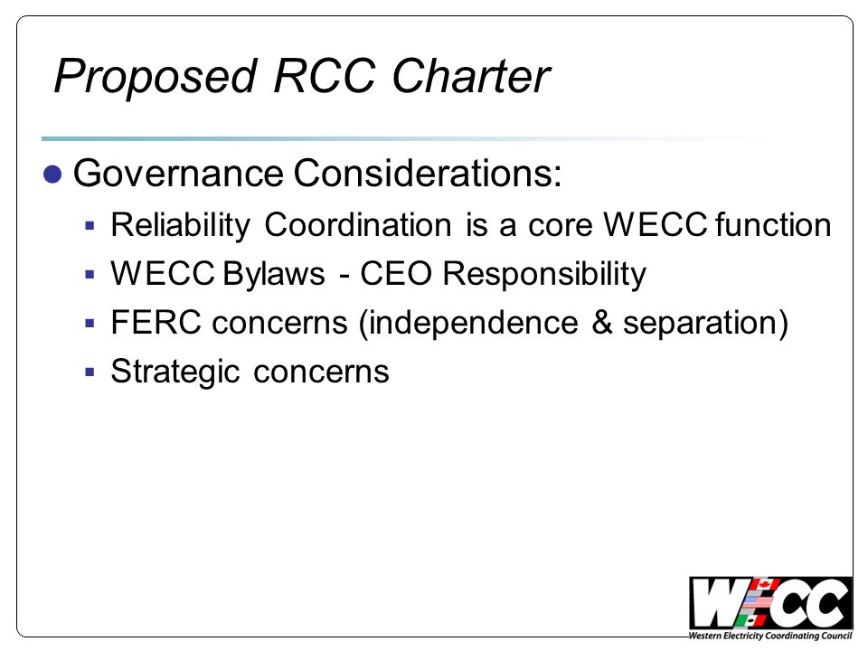 Proposed RCC Charter Governance Considerations: Reliability Coordination is a core WECC function WECC Bylaws - CEO Responsibility FERC concerns (independence & separation) Strategic concerns