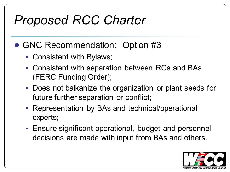 Proposed RCC Charter GNC Recommendation: Option #3 Consistent with Bylaws; Consistent with separation between RCs and BAs (FERC Funding Order); Does not balkanize the organization or plant seeds for future further separation or conflict; Representation by BAs and technical/operational experts; Ensure significant operational, budget and personnel decisions are made with input from BAs and others.
